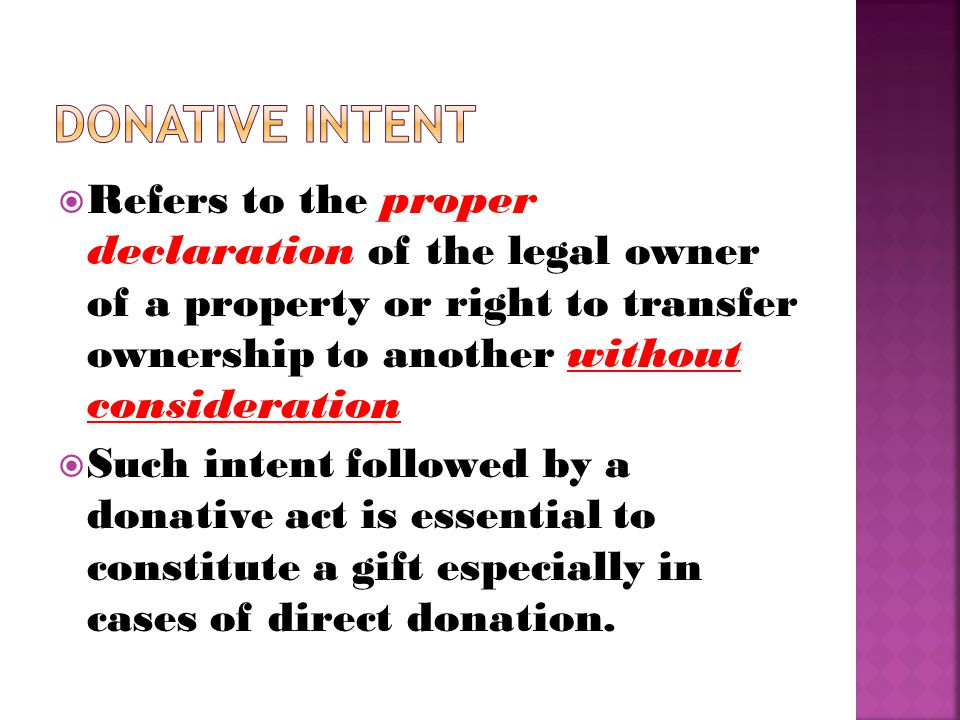  Refers to the proper declaration of the legal owner of a property or right to transfer ownership to another without consideration  Such intent followed by a donative act is essential to constitute a gift especially in cases of direct donation.