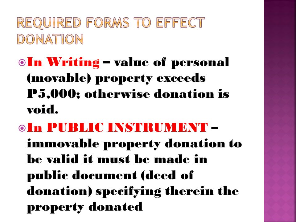  In Writing – value of personal (movable) property exceeds P5,000; otherwise donation is void.