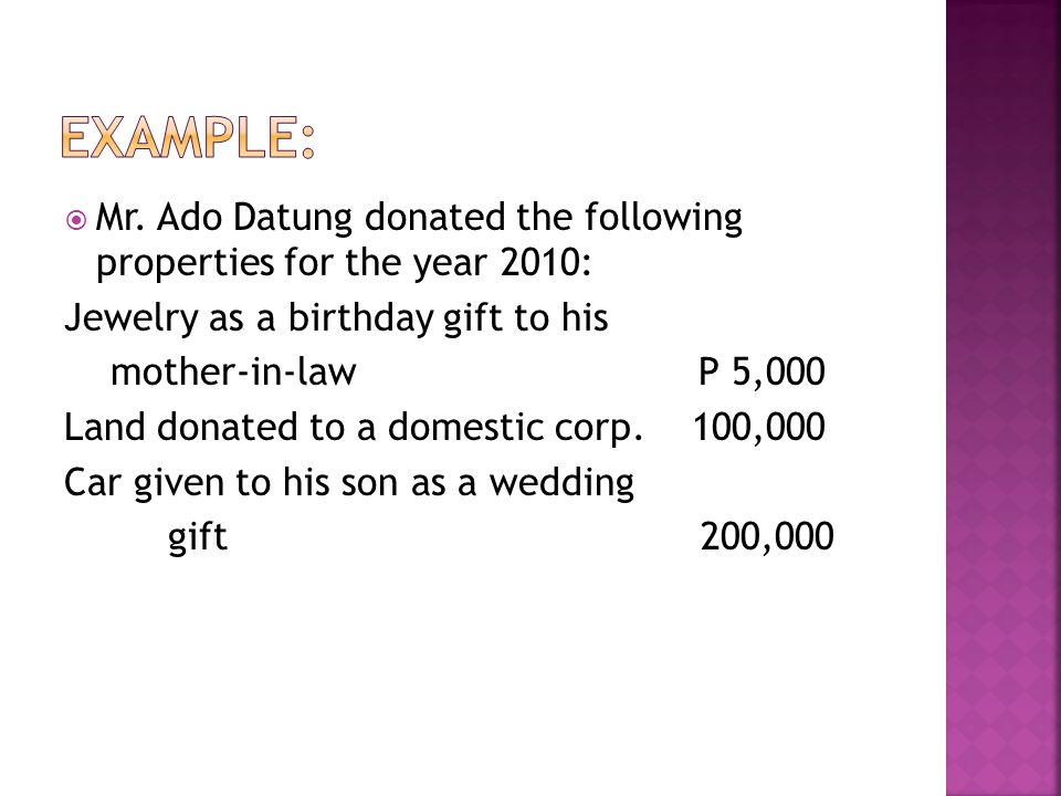 Mr. Ado Datung donated the following properties for the year 2010: Jewelry as a birthday gift to his mother-in-law P 5,000 Land donated to a domesti