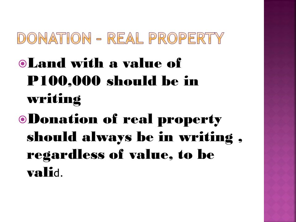  Land with a value of P100,000 should be in writing  Donation of real property should always be in writing, regardless of value, to be vali d.