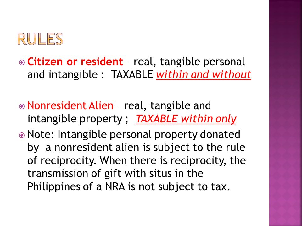  Citizen or resident – real, tangible personal and intangible : TAXABLE within and without  Nonresident Alien – real, tangible and intangible property ; TAXABLE within only  Note: Intangible personal property donated by a nonresident alien is subject to the rule of reciprocity.