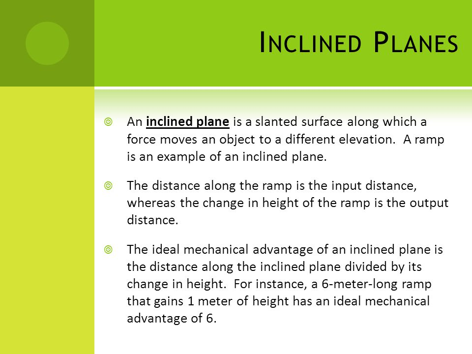 I NCLINED P LANES  An inclined plane is a slanted surface along which a force moves an object to a different elevation. A ramp is an example of an in