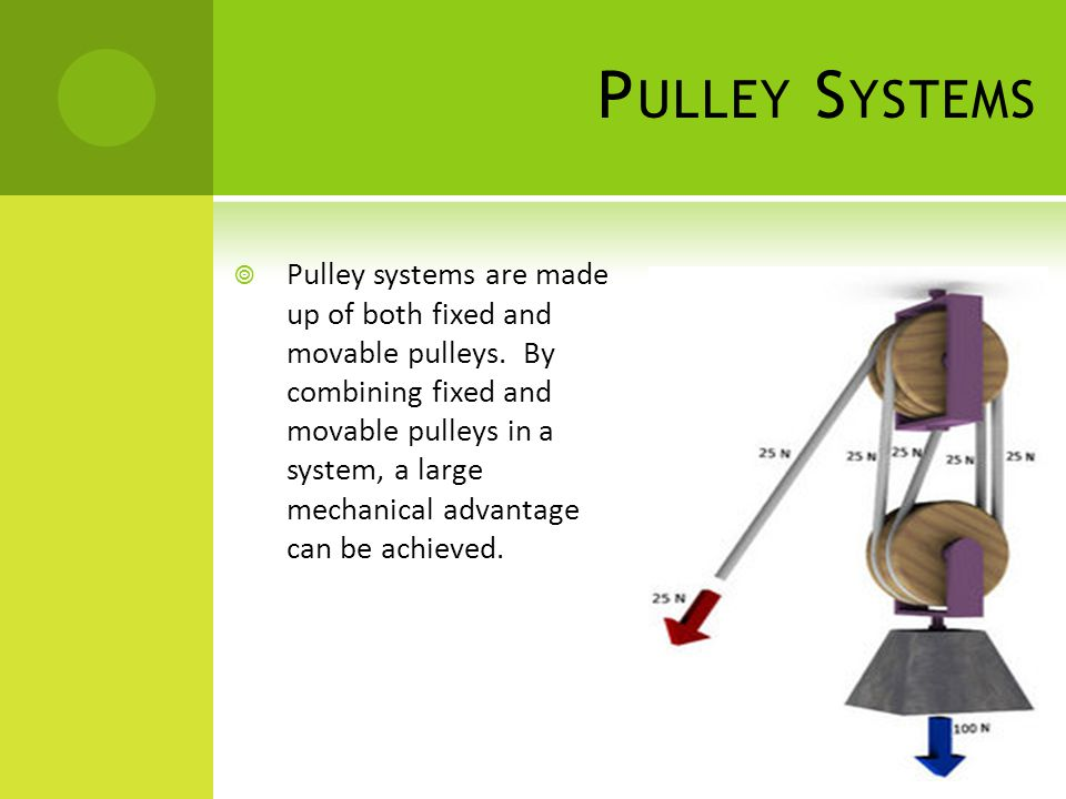 P ULLEY S YSTEMS  Pulley systems are made up of both fixed and movable pulleys. By combining fixed and movable pulleys in a system, a large mechanica
