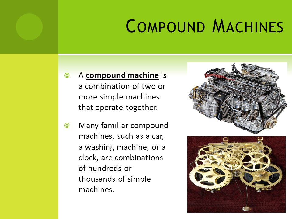 C OMPOUND M ACHINES  A compound machine is a combination of two or more simple machines that operate together.  Many familiar compound machines, suc