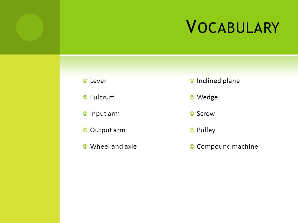 V OCABULARY  Lever  Fulcrum  Input arm  Output arm  Wheel and axle  Inclined plane  Wedge  Screw  Pulley  Compound machine