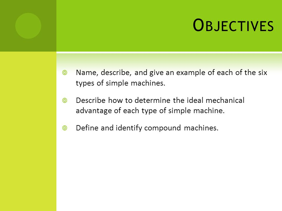 O BJECTIVES  Name, describe, and give an example of each of the six types of simple machines.  Describe how to determine the ideal mechanical advant