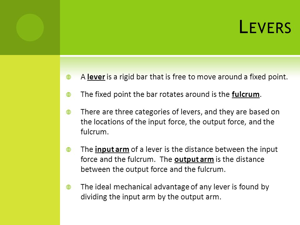 L EVERS  A lever is a rigid bar that is free to move around a fixed point.  The fixed point the bar rotates around is the fulcrum.  There are three