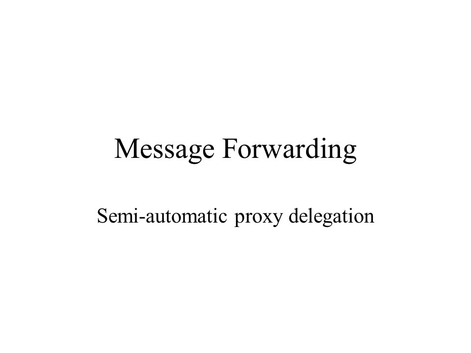 Message Forwarding Semi-automatic proxy delegation