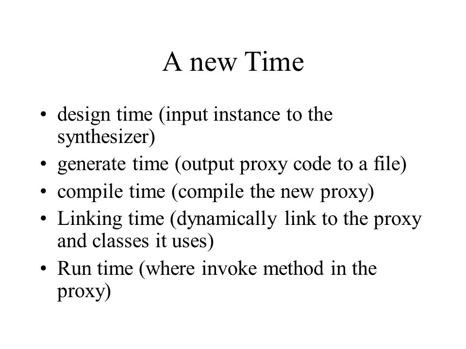A new Time design time (input instance to the synthesizer) generate time (output proxy code to a file) compile time (compile the new proxy) Linking time (dynamically link to the proxy and classes it uses) Run time (where invoke method in the proxy)