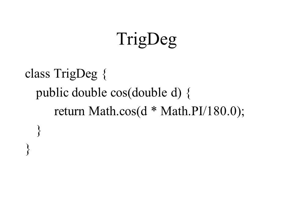 TrigDeg class TrigDeg { public double cos(double d) { return Math.cos(d * Math.PI/180.0); }