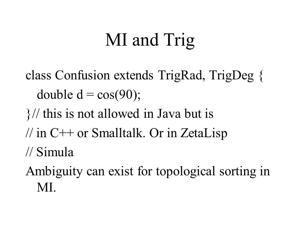 MI and Trig class Confusion extends TrigRad, TrigDeg { double d = cos(90); }// this is not allowed in Java but is // in C++ or Smalltalk.