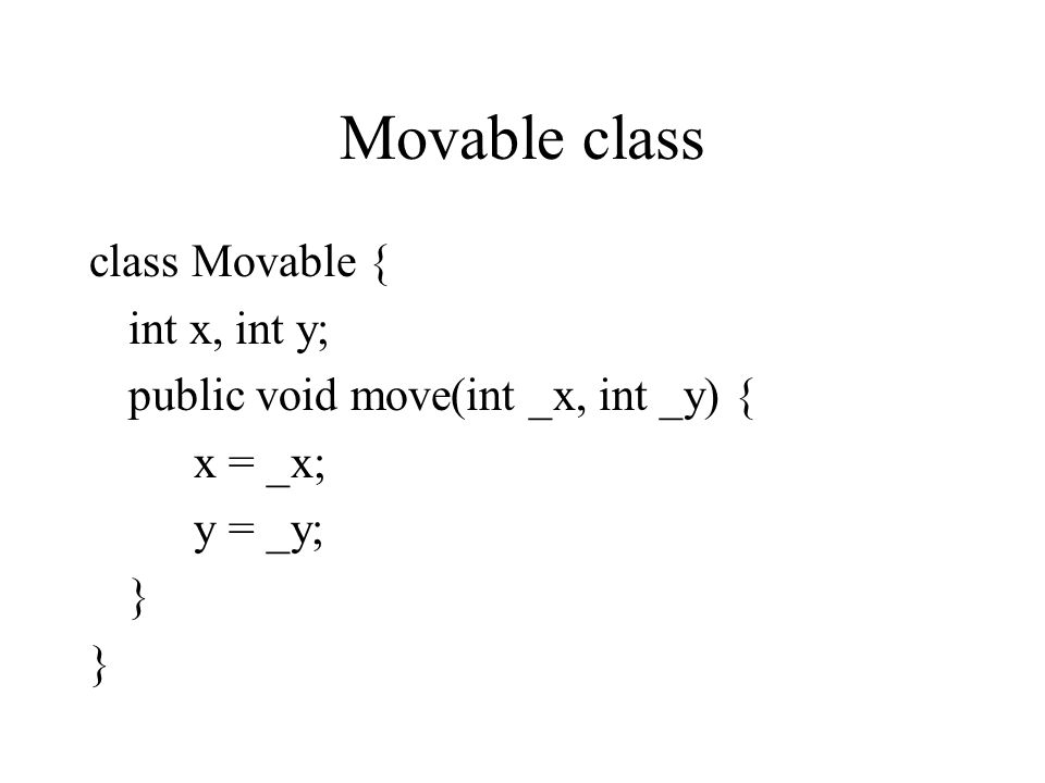 Movable class class Movable { int x, int y; public void move(int _x, int _y) { x = _x; y = _y; }
