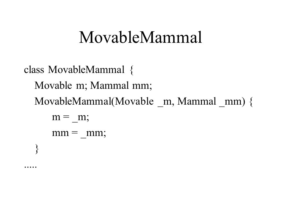 MovableMammal class MovableMammal { Movable m; Mammal mm; MovableMammal(Movable _m, Mammal _mm) { m = _m; mm = _mm; }.....