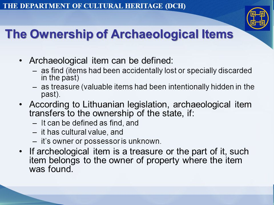 THE DEPARTMENT OF CULTURAL HERITAGE (DCH) The Ownership of Archaeological Items Archaeological item can be defined: –as find (items had been accidentally lost or specially discarded in the past) –as treasure (valuable items had been intentionally hidden in the past).