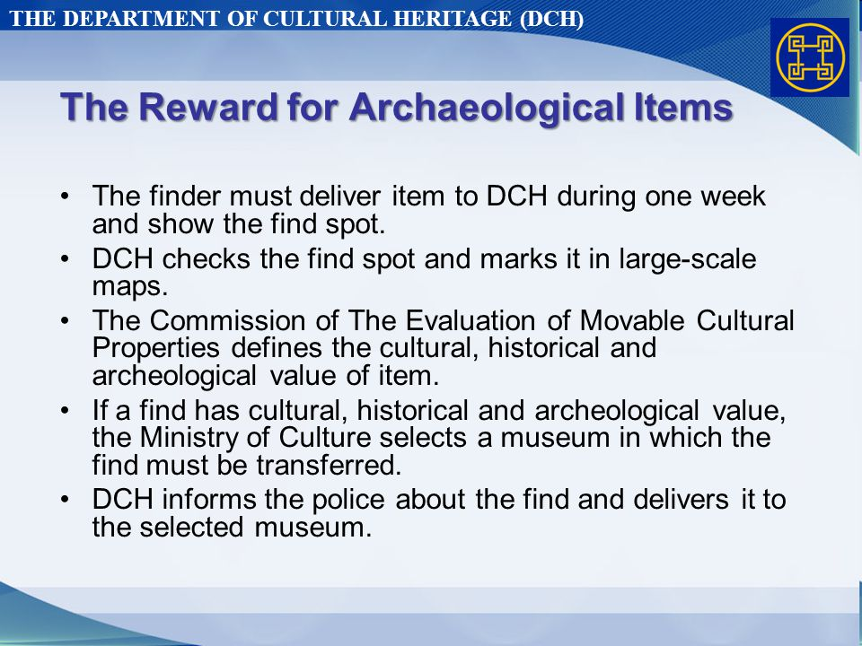 THE DEPARTMENT OF CULTURAL HERITAGE (DCH) The Reward for Archaeological Items The finder must deliver item to DCH during one week and show the find spot.