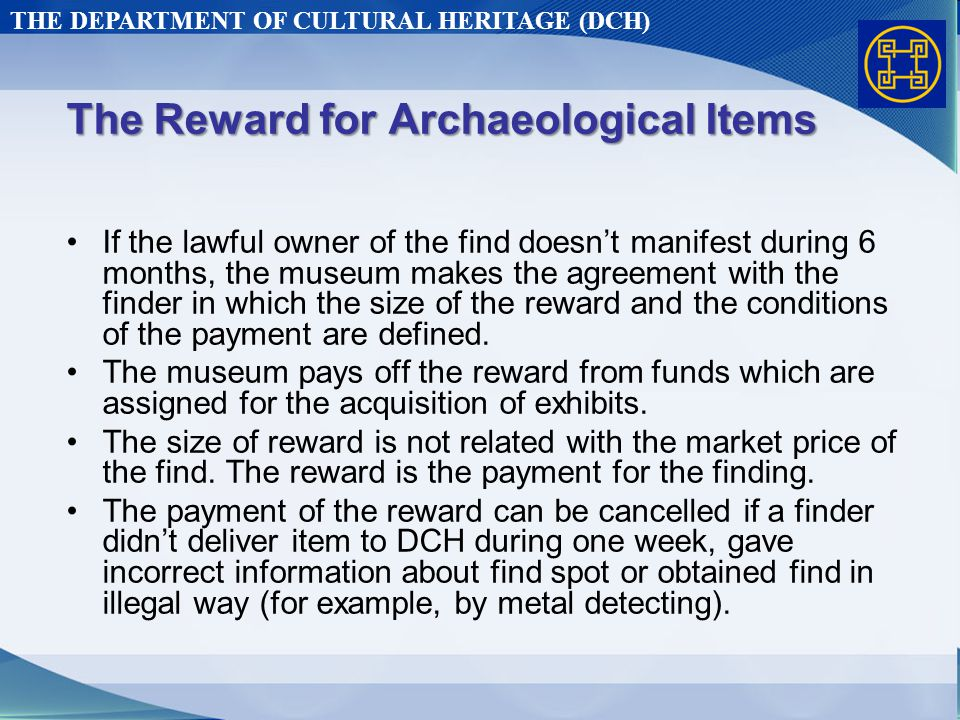 THE DEPARTMENT OF CULTURAL HERITAGE (DCH) The Reward for Archaeological Items If the lawful owner of the find doesn't manifest during 6 months, the museum makes the agreement with the finder in which the size of the reward and the conditions of the payment are defined.