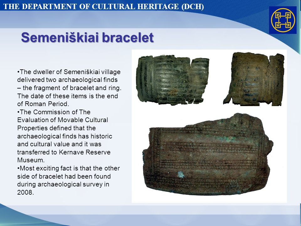 THE DEPARTMENT OF CULTURAL HERITAGE (DCH) Semeniškiai bracelet The dweller of Semeniškiai village delivered two archaeological finds – the fragment of bracelet and ring.