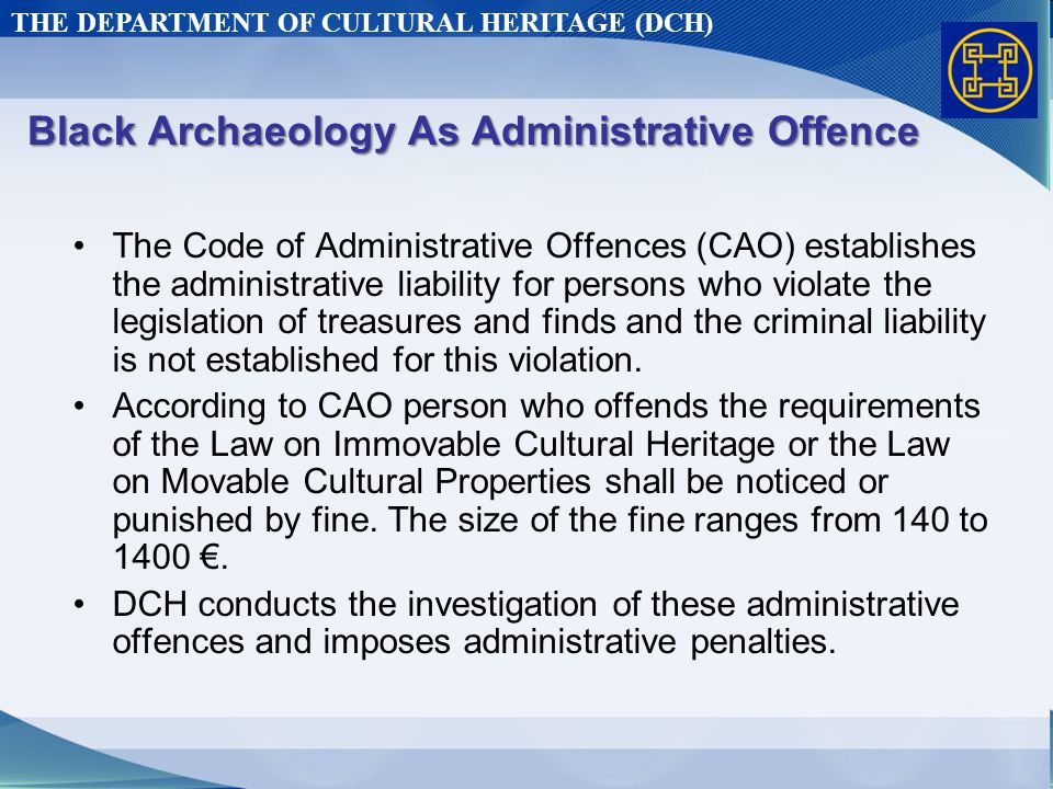 THE DEPARTMENT OF CULTURAL HERITAGE (DCH) Black Archaeology As Administrative Offence The Code of Administrative Offences (CAO) establishes the administrative liability for persons who violate the legislation of treasures and finds and the criminal liability is not established for this violation.