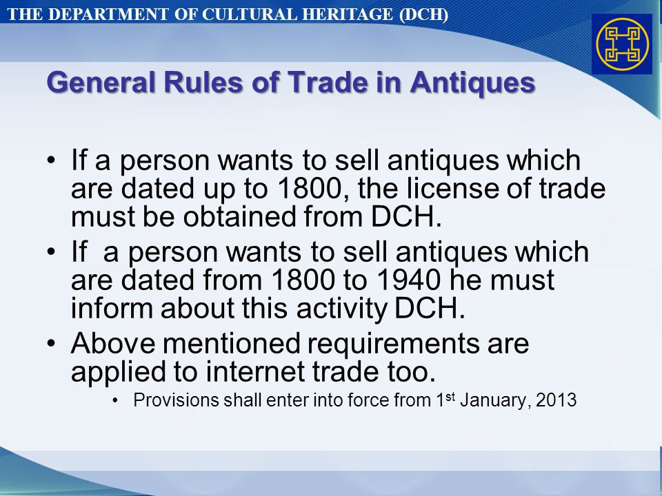 THE DEPARTMENT OF CULTURAL HERITAGE (DCH) General Rules of Trade in Antiques If a person wants to sell antiques which are dated up to 1800, the license of trade must be obtained from DCH.