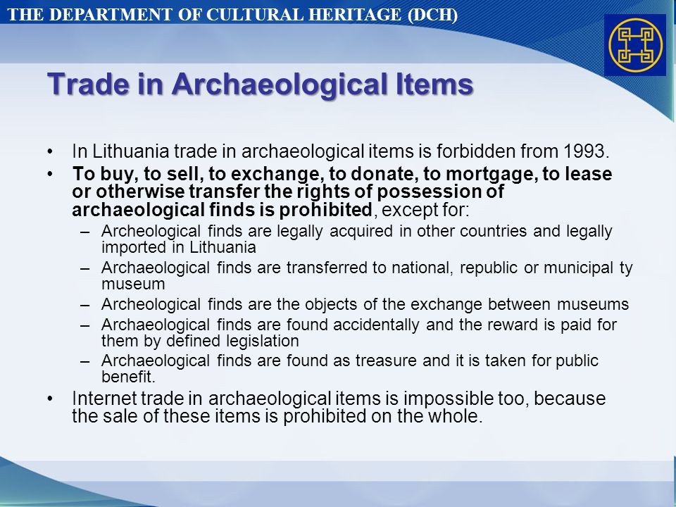 THE DEPARTMENT OF CULTURAL HERITAGE (DCH) Trade in Archaeological Items In Lithuania trade in archaeological items is forbidden from 1993.