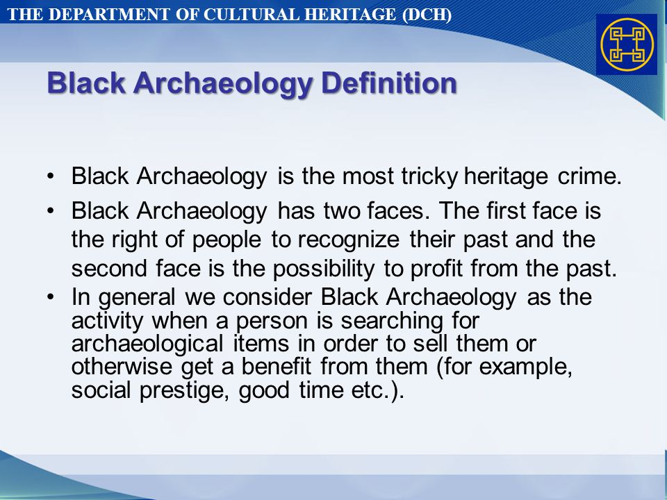 THE DEPARTMENT OF CULTURAL HERITAGE (DCH) Black Archaeology Definition Black Archaeology is the most tricky heritage crime.