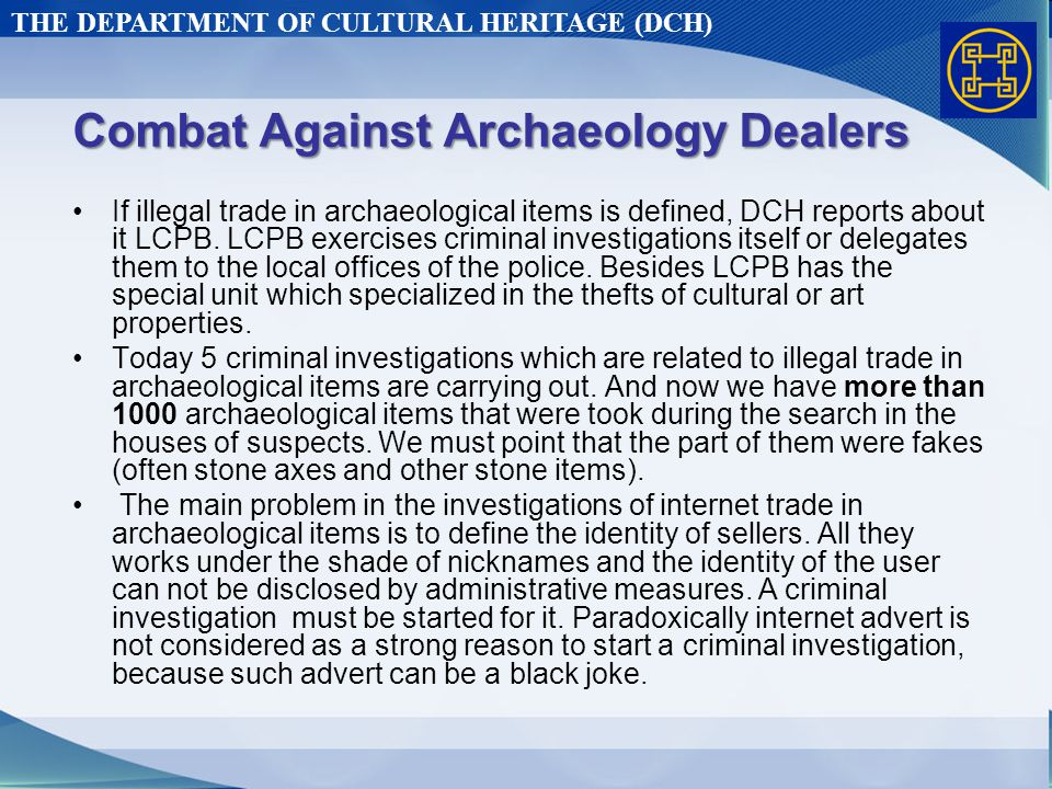 THE DEPARTMENT OF CULTURAL HERITAGE (DCH) Combat Against Archaeology Dealers If illegal trade in archaeological items is defined, DCH reports about it LCPB.