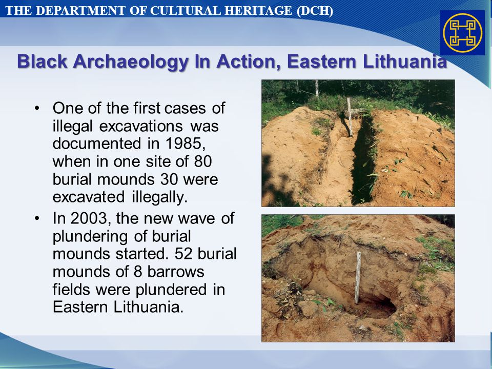 THE DEPARTMENT OF CULTURAL HERITAGE (DCH) Black Archaeology In Action, Eastern Lithuania One of the first cases of illegal excavations was documented in 1985, when in one site of 80 burial mounds 30 were excavated illegally.