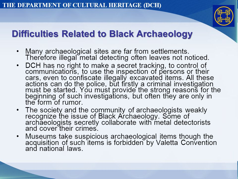 THE DEPARTMENT OF CULTURAL HERITAGE (DCH) Difficulties Related to Black Archaeology Many archaeological sites are far from settlements.
