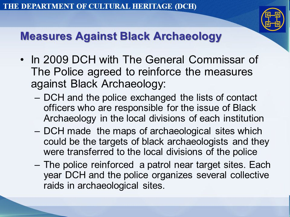 THE DEPARTMENT OF CULTURAL HERITAGE (DCH) Measures Against Black Archaeology In 2009 DCH with The General Commissar of The Police agreed to reinforce the measures against Black Archaeology: –DCH and the police exchanged the lists of contact officers who are responsible for the issue of Black Archaeology in the local divisions of each institution –DCH made the maps of archaeological sites which could be the targets of black archaeologists and they were transferred to the local divisions of the police –The police reinforced a patrol near target sites.