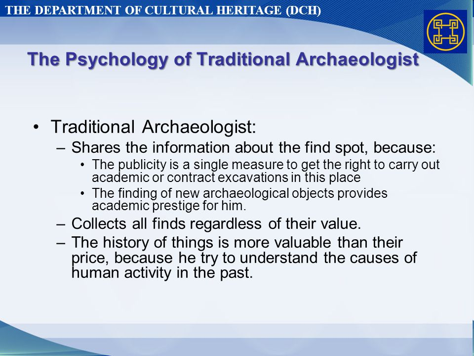 THE DEPARTMENT OF CULTURAL HERITAGE (DCH) The Psychology of Traditional Archaeologist Traditional Archaeologist: –Shares the information about the find spot, because: The publicity is a single measure to get the right to carry out academic or contract excavations in this place The finding of new archaeological objects provides academic prestige for him.