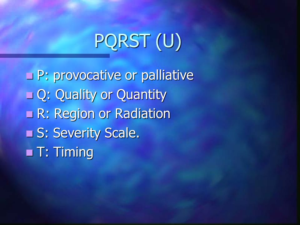 PQRST (U) PQRST (U) P: provocative or palliative P: provocative or palliative Q: Quality or Quantity Q: Quality or Quantity R: Region or Radiation R: Region or Radiation S: Severity Scale.