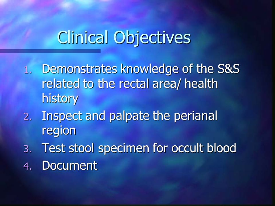 Clinical Objectives 1. Demonstrates knowledge of the S&S related to the rectal area/ health history 2. Inspect and palpate the perianal region 3. Test