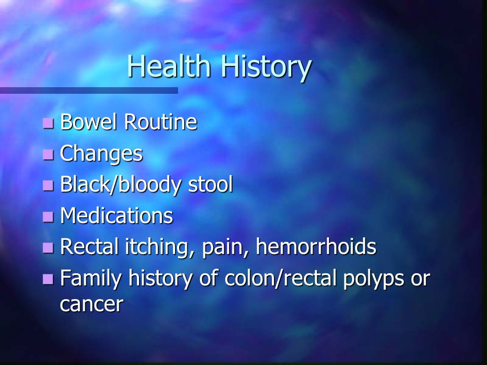 Health History Bowel Routine Bowel Routine Changes Changes Black/bloody stool Black/bloody stool Medications Medications Rectal itching, pain, hemorrh