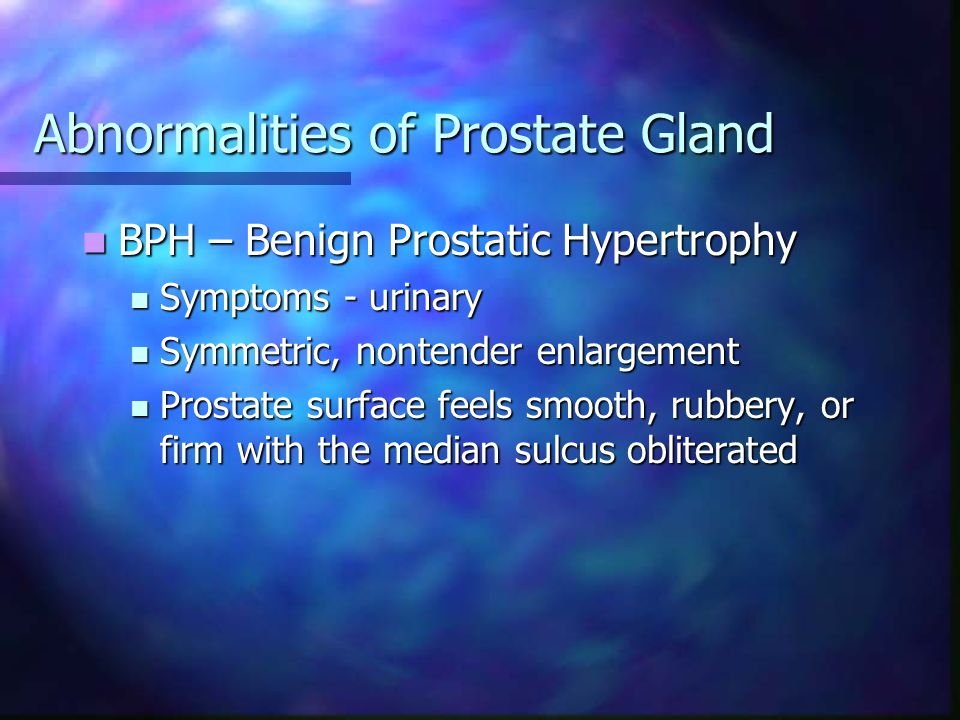 Abnormalities of Prostate Gland BPH – Benign Prostatic Hypertrophy BPH – Benign Prostatic Hypertrophy Symptoms - urinary Symptoms - urinary Symmetric,