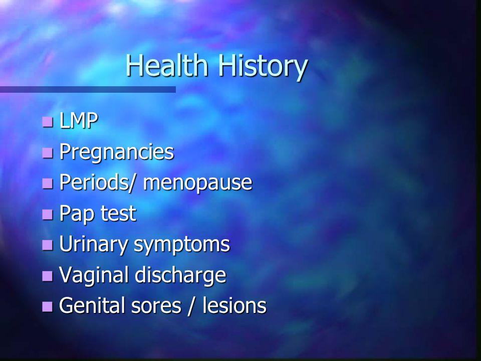 Health History LMP LMP Pregnancies Pregnancies Periods/ menopause Periods/ menopause Pap test Pap test Urinary symptoms Urinary symptoms Vaginal discharge Vaginal discharge Genital sores / lesions Genital sores / lesions