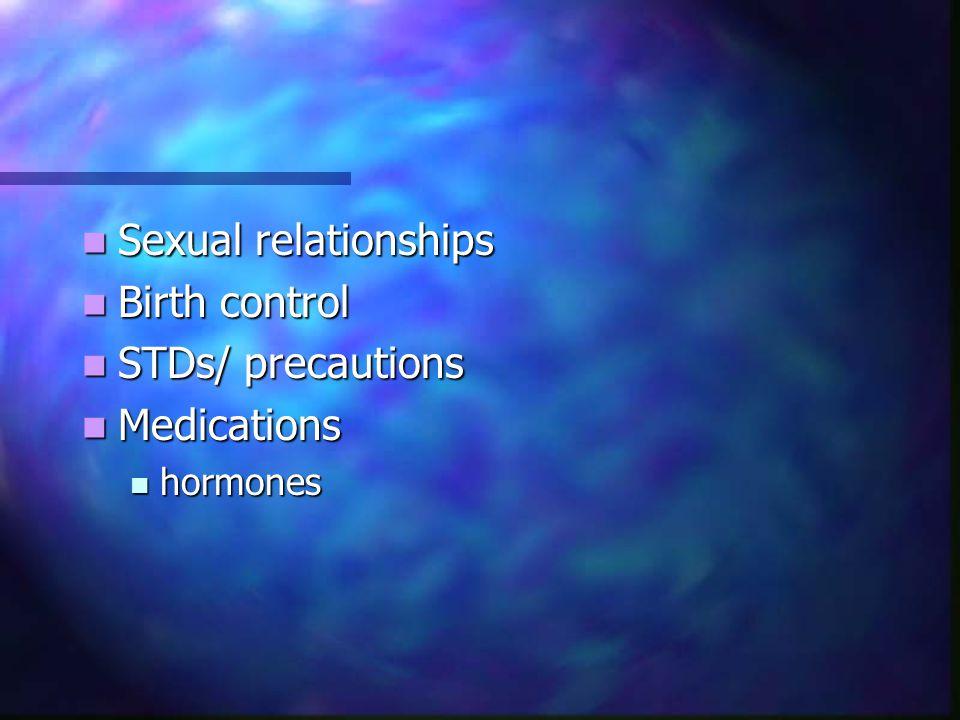 Sexual relationships Sexual relationships Birth control Birth control STDs/ precautions STDs/ precautions Medications Medications hormones hormones