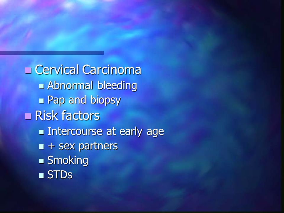 Cervical Carcinoma Cervical Carcinoma Abnormal bleeding Abnormal bleeding Pap and biopsy Pap and biopsy Risk factors Risk factors Intercourse at early