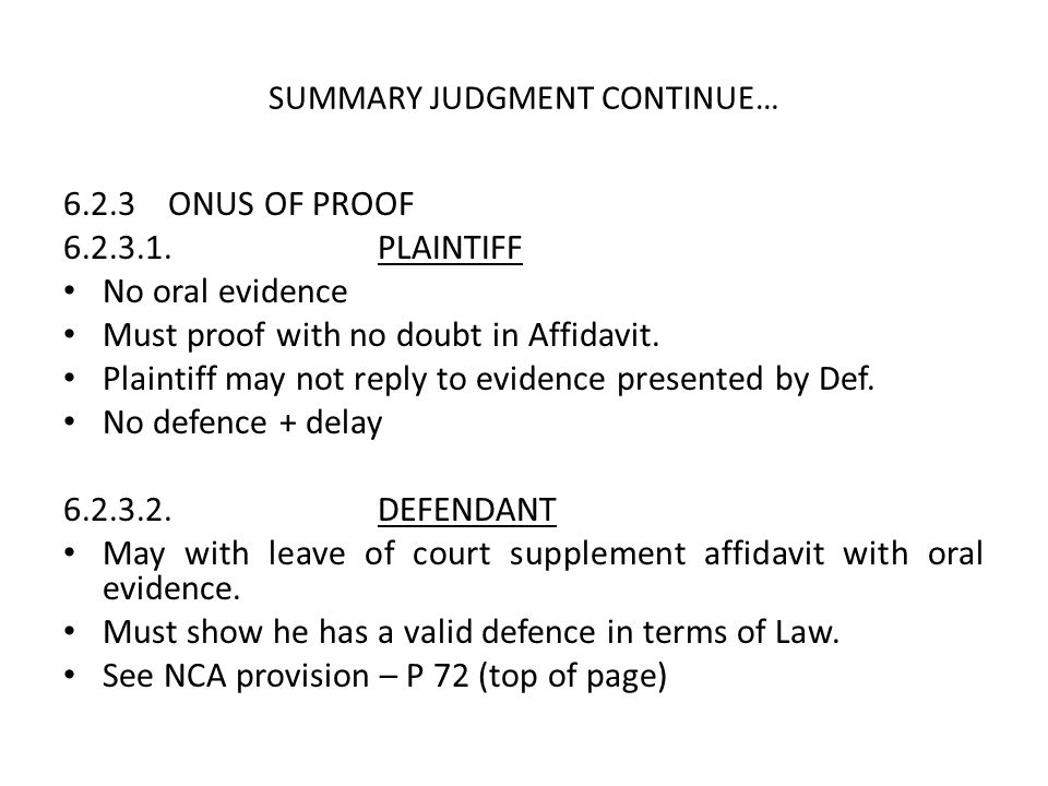 SUMMARY JUDGMENT CONTINUE… 6.2.3ONUS OF PROOF 6.2.3.1.PLAINTIFF No oral evidence Must proof with no doubt in Affidavit. Plaintiff may not reply to evi