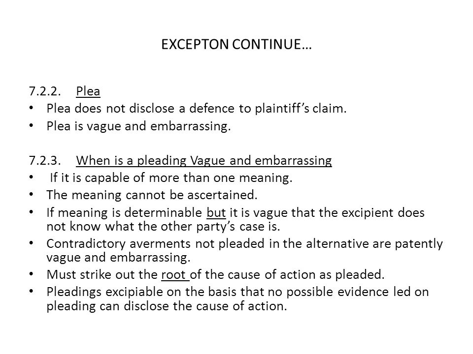 EXCEPTON CONTINUE… 7.2.2. Plea Plea does not disclose a defence to plaintiff's claim. Plea is vague and embarrassing. 7.2.3. When is a pleading Vague