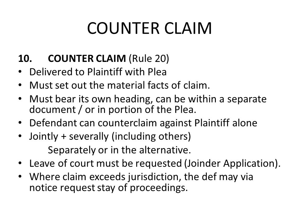 COUNTER CLAIM 10.COUNTER CLAIM (Rule 20) Delivered to Plaintiff with Plea Must set out the material facts of claim. Must bear its own heading, can be