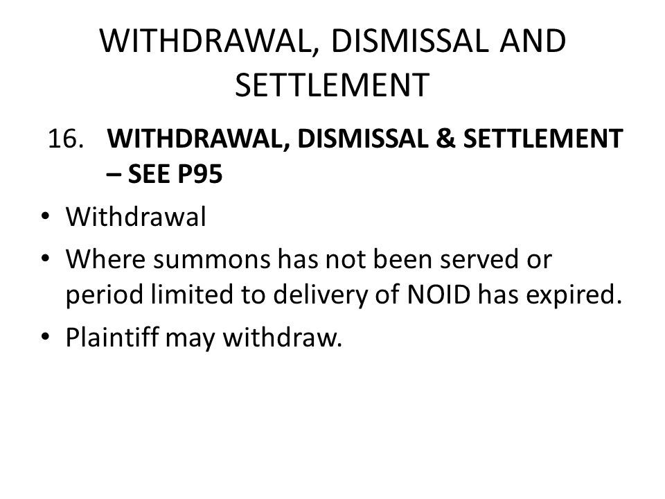 WITHDRAWAL, DISMISSAL AND SETTLEMENT 16.WITHDRAWAL, DISMISSAL & SETTLEMENT – SEE P95 Withdrawal Where summons has not been served or period limited to
