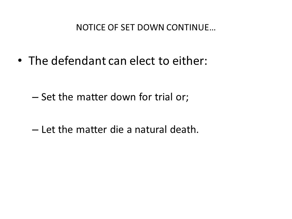 NOTICE OF SET DOWN CONTINUE… The defendant can elect to either: – Set the matter down for trial or; – Let the matter die a natural death.