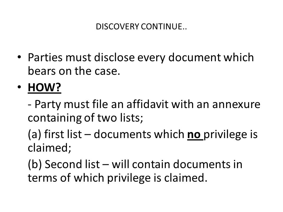 DISCOVERY CONTINUE.. Parties must disclose every document which bears on the case. HOW? - Party must file an affidavit with an annexure containing of