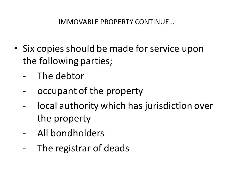 IMMOVABLE PROPERTY CONTINUE… Six copies should be made for service upon the following parties; - The debtor -occupant of the property -local authority