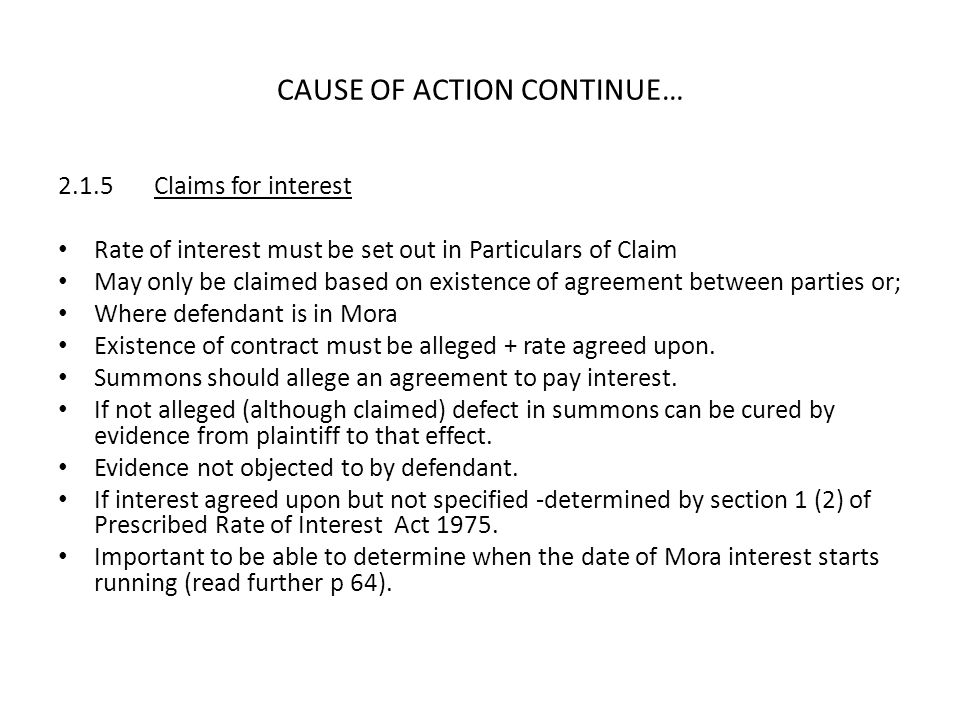CAUSE OF ACTION CONTINUE… 2.1.5Claims for interest Rate of interest must be set out in Particulars of Claim May only be claimed based on existence of