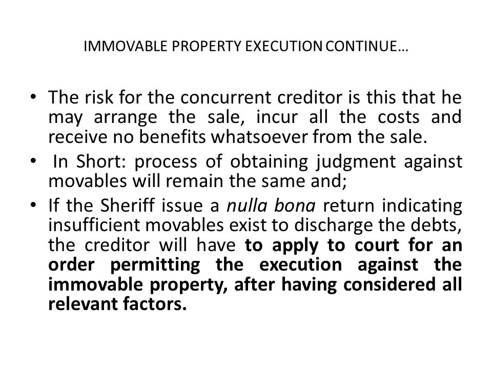 IMMOVABLE PROPERTY EXECUTION CONTINUE… The risk for the concurrent creditor is this that he may arrange the sale, incur all the costs and receive no b