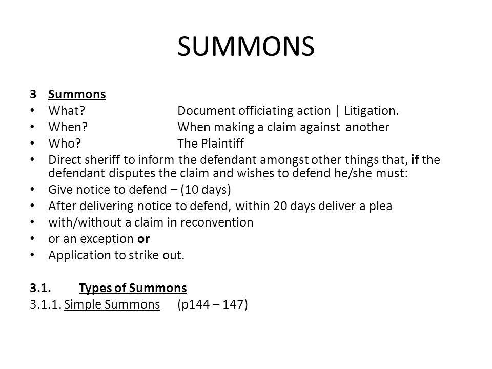 SUMMONS 3 Summons What?Document officiating action | Litigation. When?When making a claim against another Who?The Plaintiff Direct sheriff to inform t