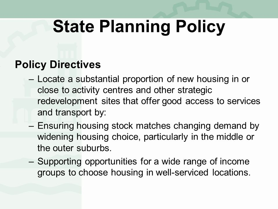 State Planning Policy Policy Directives –Locate a substantial proportion of new housing in or close to activity centres and other strategic redevelopment sites that offer good access to services and transport by: –Ensuring housing stock matches changing demand by widening housing choice, particularly in the middle or the outer suburbs.