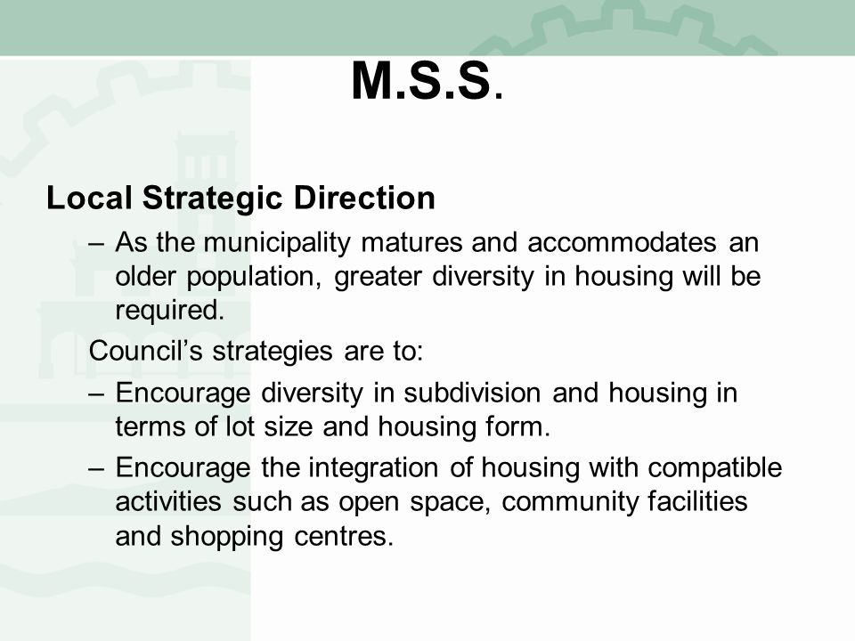 M.S.S. Local Strategic Direction –As the municipality matures and accommodates an older population, greater diversity in housing will be required. Cou