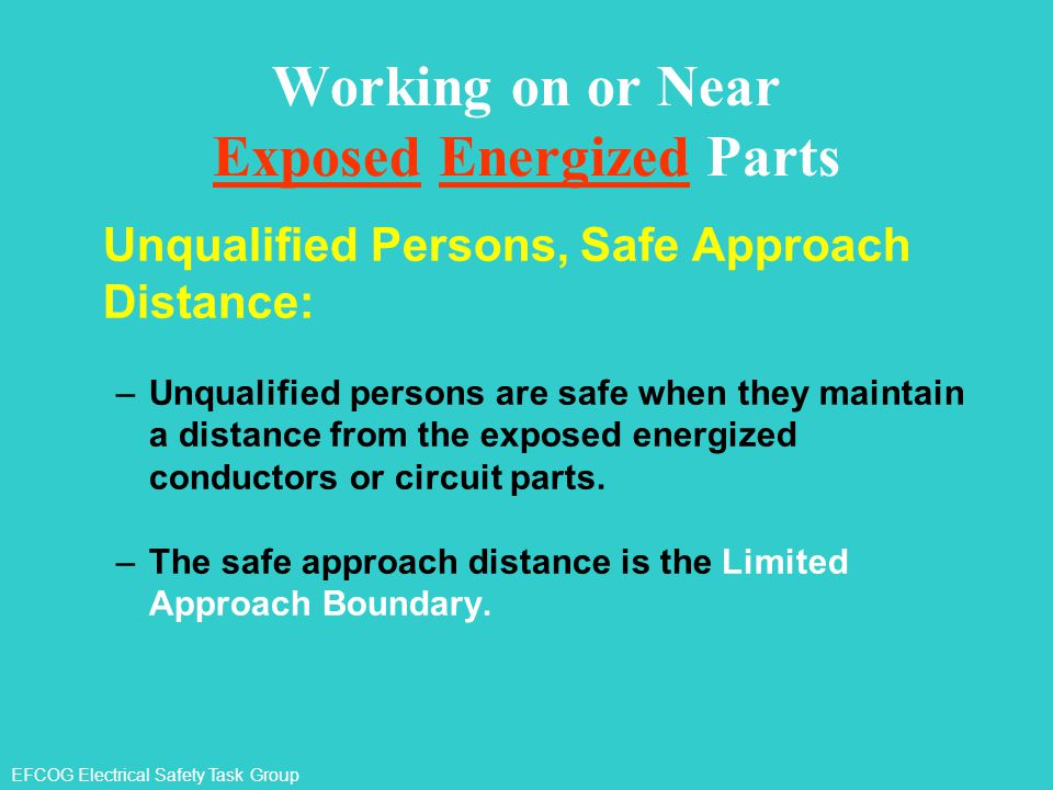 EFCOG Electrical Safety Task Group Working on or Near Exposed Energized Parts Unqualified Persons, Safe Approach Distance: –Unqualified persons are sa